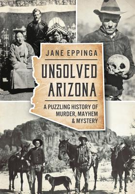 Unsolved Arizona: A Puzzling History of Murder, Mayhem & Mystery - Eppinga, Jane