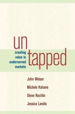 Untapped: Creating Value in Underserved Markets - Weiser, John, and Kahane, Michele, and Rochlin, Steve