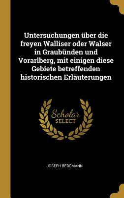Untersuchungen Uber Die Freyen Walliser Oder Walser in Graubunden Und Vorarlberg: Mit Einigen Diese Gebiete Betreffenden Historischen Erlauterungen (Classic Reprint) - Bergmann, Joseph
