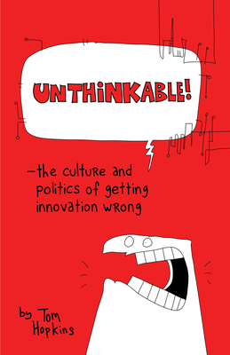 Unthinkable: The Culture and Politics of Getting Innovation Wrong - Hopkins, Tom, and Poole, Richard (Foreword by), and Dawson, Paul (Editor)