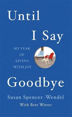 Until I Say Goodbye: My Year of Living with Joy - Spencer-Wendel, Susan, and Witter, Bret