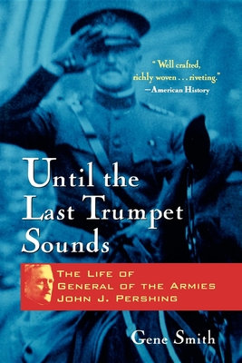 Until the Last Trumpet Sounds: The Life of General of the Armies John J. Pershing - Smith, Gene