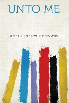 Unto Me - 1861-1918, Rauschenbusch Walter