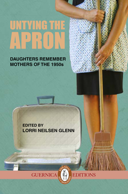 Untying the Apron: Daughters Remember Mothers of the 1950s - Neilsen Glenn, Lorri (Editor)
