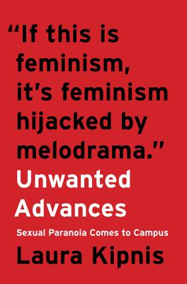 Unwanted Advances: Sexual Paranoia Comes to Campus - Kipnis, Laura