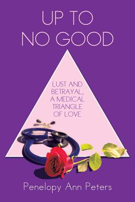 Up to No Good: Lust and Betrayal, a Medical Triangle of Love - Peters, Penelopy Ann