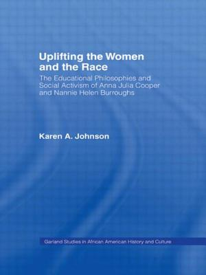 Uplifting the Women and the Race: The Lives, Educational Philosophies and Social Activism of Anna Julia Cooper and Nannie Helen Burroughs - Johnson, Karen Ann, Ed.