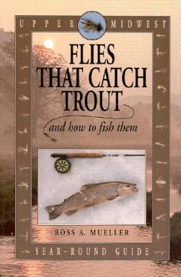 Upper Midwest Flies That Catch Trout and How to Fish Them: Year-Round Guide - Mueller, Ross A