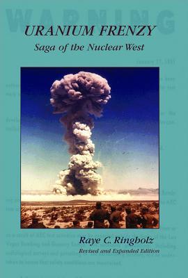 Uranium Frenzy: Saga of the Nuclear West - Ringholz, Raye