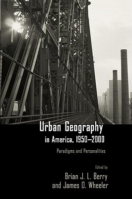 Urban Geography in America, 1950-2000: Paradigms and Personalities - Berry, Brian Joe Lobley (Editor), and Wheeler, James O (Editor)