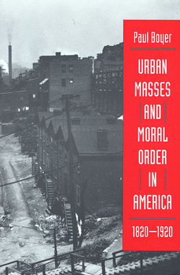 Urban Masses and Moral Order in America, 1820-1920 - Boyer, Paul