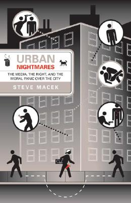 Urban Nightmares: The Media, the Right, and the Moral Panic Over the City - Macek, Steve