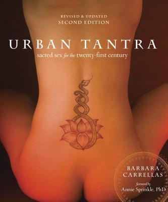 Urban Tantra, Second Edition: Sacred Sex for the Twenty-First Century - Carrellas, Barbara, and Sprinkle, Annie (Foreword by)