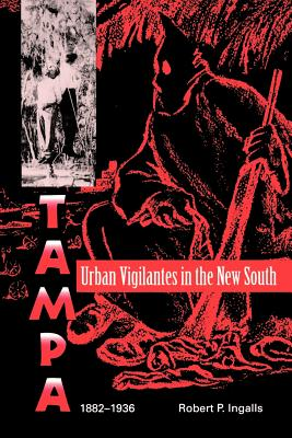 Urban Vigilantes in the New South: Tampa, 1882-1936 - Ingalls, Robert P