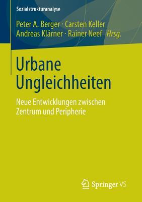 Urbane Ungleichheiten: Neue Entwicklungen Zwischen Zentrum Und Peripherie - Berger, Peter A (Editor), and Keller, Carsten (Editor), and Kl?rner, Andreas (Editor)