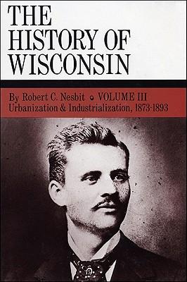 Urbanization & Industrialization 1873-1893: History of Wisconsin, Volume III - Nesbit, Robert C, and Current, Richard N, and Holzhueter, Jack (Editor)