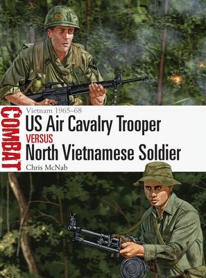 US Air Cavalry Trooper vs North Vietnamese Soldier: Vietnam 1965-68 - McNab, Chris