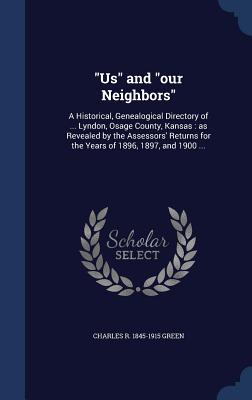 Us and Our Neighbors: A Historical, Genealogical Directory of ... Lyndon, Osage County, Kansas: As Revealed by the Assessors' Returns for the Years of 1896, 1897, and 1900 ... - Green, Charles R 1845-1915