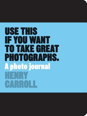 Use This if You Want to Take Great Photographs:A Photo Journal: A Photo Journal - Carroll, Henry