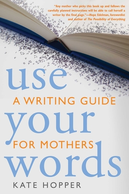 Use Your Words: A Writing Guide for Mothers - Hopper, Kathryn Ann