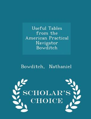 Useful Tables from the American Practical Navigator Bowditch - Scholar's Choice Edition - Nathaniel, Bowditch