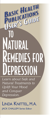 User's Guide to Natural Remedies for Depression: Learn about Safe and Natural Treatments to Uplift Your Mood and Conquer Depression - Knittel, Linda, and Challem, Jack