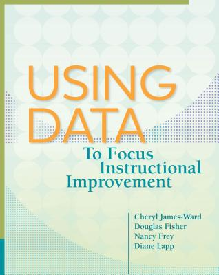 Using Data to Focus Instructional Improvement - James-Ward, Cheryl, and Fisher, Douglas, and Frey, Nancy