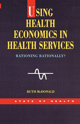 Using Health Economics in Health Services - McDonald, Ruth, and McDonald, PhD, LLD