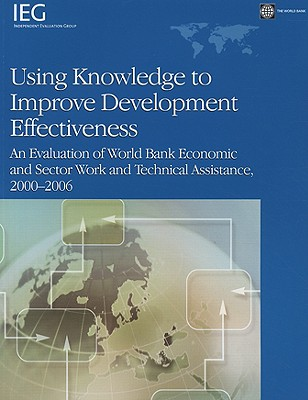 Using Knowledge to Improve Development Effectiveness: An Evaluation of World Bank Economic and Sector Work and Technical Assistance, 2000-2006 - Tang, Helena (Editor)