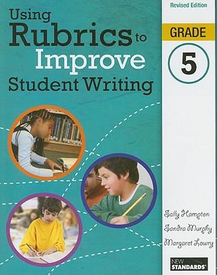 Using Rubrics to Improve Student Writing, Grade 5 - Hampton, Sally, and Murphy, Sandra, and Lowry, Margaret