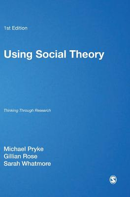 Using Social Theory: Thinking Through Research - Pryke, Michael, Dr. (Editor), and Rose, Gillian (Editor), and Whatmore, Sarah, Professor (Editor)