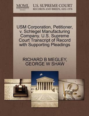 Usm Corporation, Petitioner, V. Schlegel Manufacturing Company. U.S. Supreme Court Transcript of Record with Supporting Pleadings - Megley, Richard B, and Shaw, George W, M.A