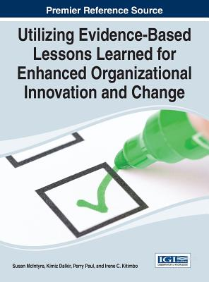 Utilizing Evidence-Based Lessons Learned for Enhanced Organizational Innovation and Change - McIntyre, Susan (Editor), and Dalkir, Kimiz (Editor), and Perry, Paul (Editor)