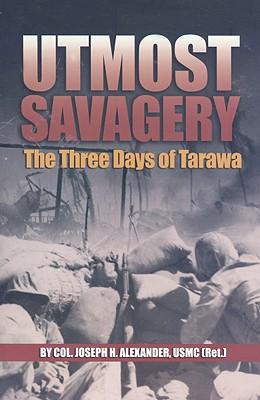 Utmost Savagery: The Three Days of Tarawa - Alexander, Joseph H, Colonel