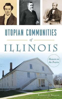 Utopian Communities of Illinois: Heaven on the Prairie - Soland, Randall J