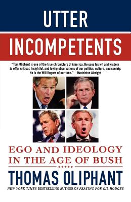 Utter Incompetents: Ego and Ideology in the Age of Bush - Oliphant, Thomas