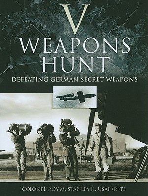 V-Weapons Hunt: Defeating German Secret Weapons - Stanley, Roy M, II