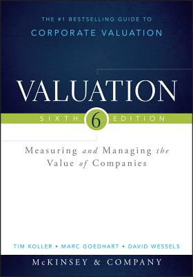 Valuation: Measuring and Managing the Value of Companies - McKinsey & Company Inc