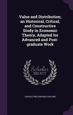 Value and Distribution; An Historical, Critical, and Constructive Study in Economic Theory, Adapted for Advanced and Post-Graduate Work - MacFarlane, Charles William