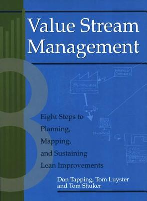 Value Stream Management: Eight Steps to Planning, Mapping, and Sustaining Lean Improvements - Tapping, Don, and Luyster, Tom, and Shuker, Tom