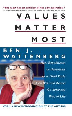 Values Matter Most: How Democrats or Republicans or a Third Party Can Win and Renew the American Way of Life - Wattenberg, Ben J