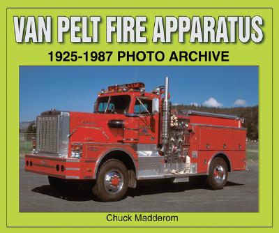 Van Pelt Fire Apparatus: 1925-1987 Photo Archive - Madderom, Chuck