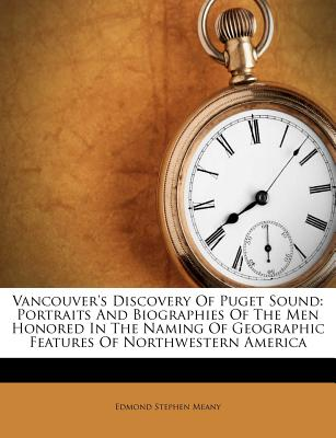 Vancouver's Discovery of Puget Sound: Portraits and Biographies of the Men Honored in the Naming of Geographic Features of Northwestern America - Meany, Edmond Stephen