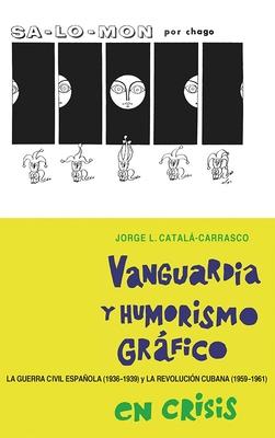 Vanguardia y Humorismo Grafico En Crisis: La Guerra Civil Espanola (1936-1939) y La Revolucion Cubana (1959-1961) - Catala-Carrasco, Jorge L