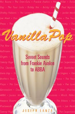 Vanilla Pop: Sweet Sounds from Frankie Avalon to Abba - Lanza, Joseph, Mr.