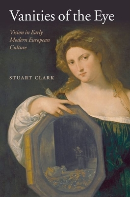 Vanities of the Eye: Vision in Early Modern European Culture - Clark, Stuart