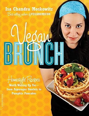Vegan Brunch: Homestyle Recipes Worth Waking Up For--From Asparagus Omelets to Pumpkin Pancakes - Moskowitz, Isa Chandra