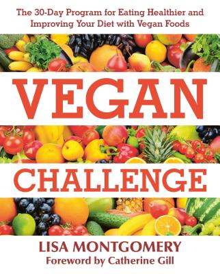 Vegan Challenge: The 30-Day Program for Eating Healthier and Improving Your Diet with Vegan Foods - Montgomery, Lisa, and Gill, Catherine (Foreword by), and Ross, Jenny (Contributions by)