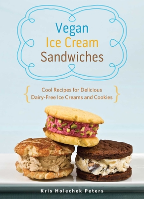 Vegan Ice Cream Sandwiches: Cool Recipes for Delicious Dairy-Free Ice Creams and Cookies - Holechek Peters, Kris