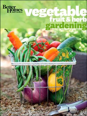 Vegetable, Fruit and Herb Gardening: Better Homes and Gardens -